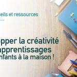 Développer la créativité et les apprentissages de vos enfants à la maison